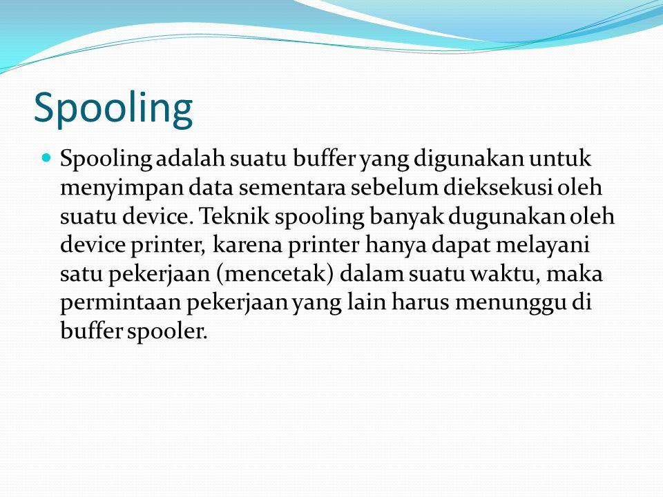 Spooling Spooling adalah suatu buffer yang digunakan untuk menyimpan data sementara sebelum dieksekusi oleh suatu device.