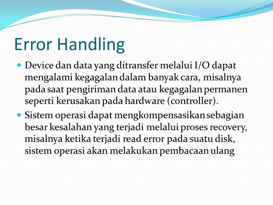 Error Handling Device dan data yang ditransfer melalui I/O dapat mengalami kegagalan dalam banyak cara, misalnya pada saat pengiriman data atau kegagalan permanen seperti kerusakan pada hardware (controller).