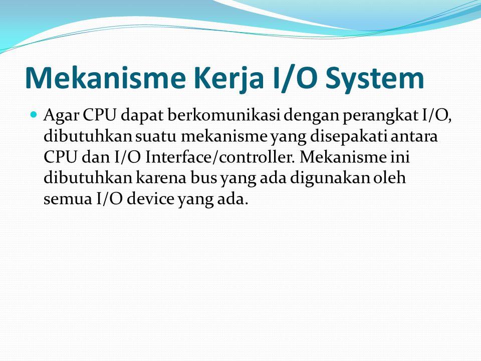 Mekanisme Kerja I/O System Agar CPU dapat berkomunikasi dengan perangkat I/O, dibutuhkan suatu mekanisme yang disepakati antara CPU dan I/O Interface/