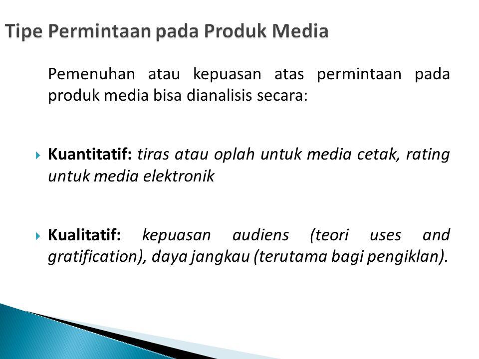 Pemenuhan atau kepuasan atas permintaan pada produk media bisa dianalisis secara:  Kuantitatif: tiras atau oplah untuk media cetak, rating untuk medi