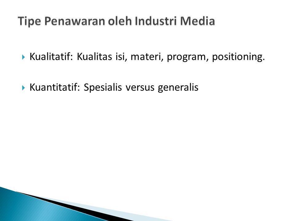  Kualitatif: Kualitas isi, materi, program, positioning.  Kuantitatif: Spesialis versus generalis