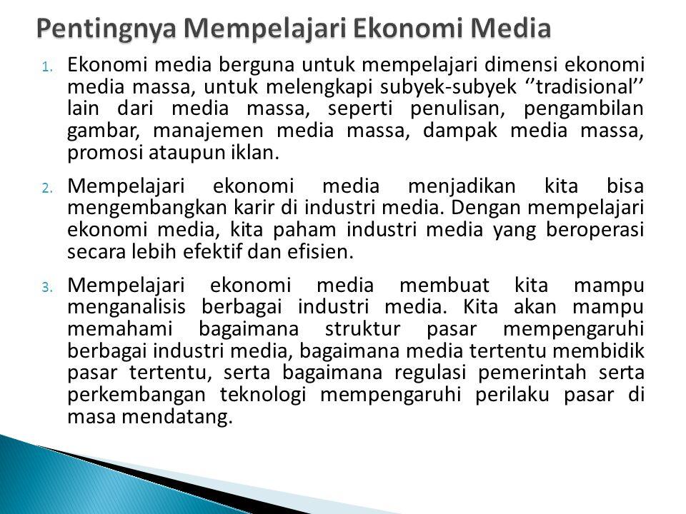 1. Ekonomi media berguna untuk mempelajari dimensi ekonomi media massa, untuk melengkapi subyek-subyek ''tradisional'' lain dari media massa, seperti