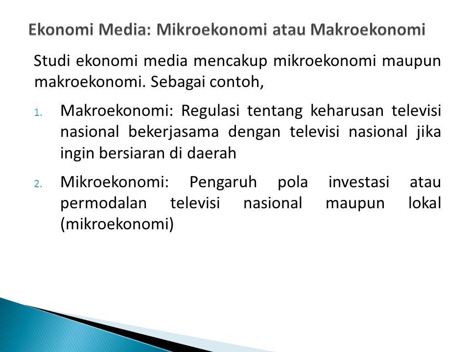Studi ekonomi media mencakup mikroekonomi maupun makroekonomi. Sebagai contoh, 1. Makroekonomi: Regulasi tentang keharusan televisi nasional bekerjasa