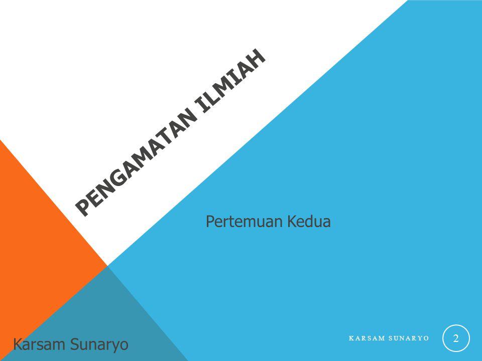 Pertemuan Kedua PENGAMATAN ILMIAH Karsam Sunaryo KARSAM SUNARYO 2