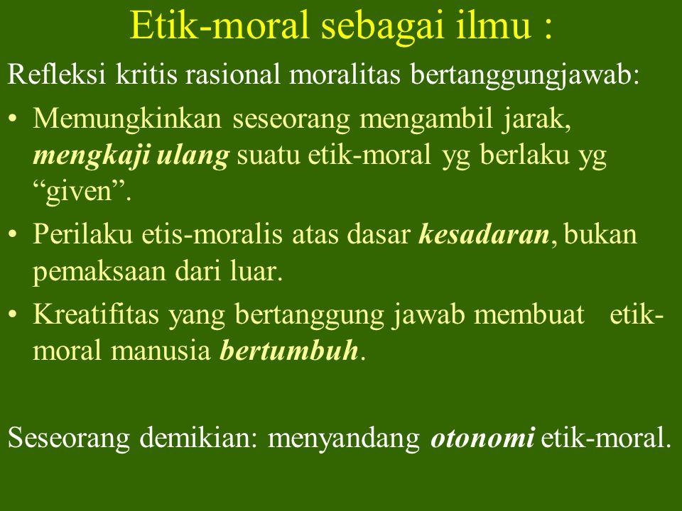 Etik-moral : Sebagai ilmu (cab. Filsafat) Refleksi kritis rasional moralitas : Memungkinkan sikap kritis thd. kebekuan perilaku. Rasionalitas memungki