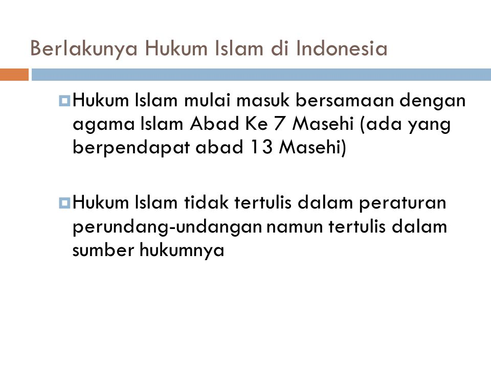Berlakunya Hukum Islam di Indonesia  Hukum Islam mulai masuk bersamaan dengan agama Islam Abad Ke 7 Masehi (ada yang berpendapat abad 13 Masehi)  Hukum Islam tidak tertulis dalam peraturan perundang-undangan namun tertulis dalam sumber hukumnya
