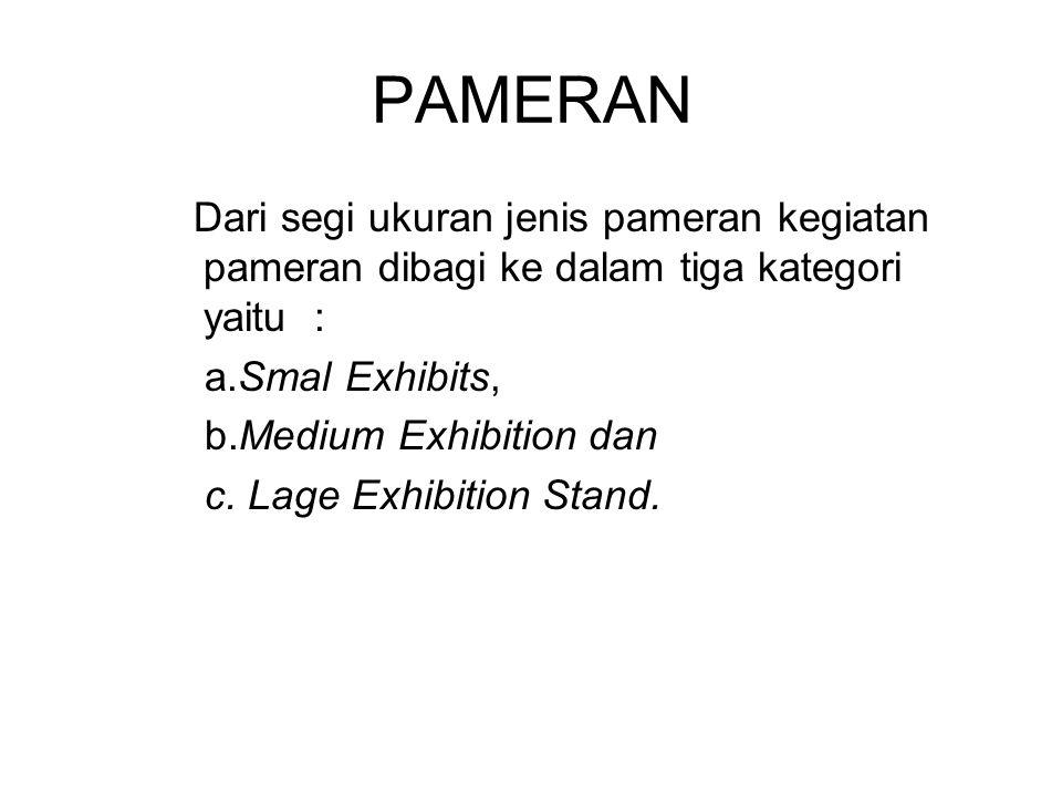 PAMERAN Dari segi ukuran jenis pameran kegiatan pameran dibagi ke dalam tiga kategori yaitu : a.Smal Exhibits, b.Medium Exhibition dan c. Lage Exhibit