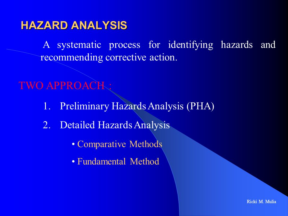 HAZARD ANALYSIS Ricki M. Mulia TWO APPROACH : A systematic process for identifying hazards and recommending corrective action. 1. Preliminary Hazards