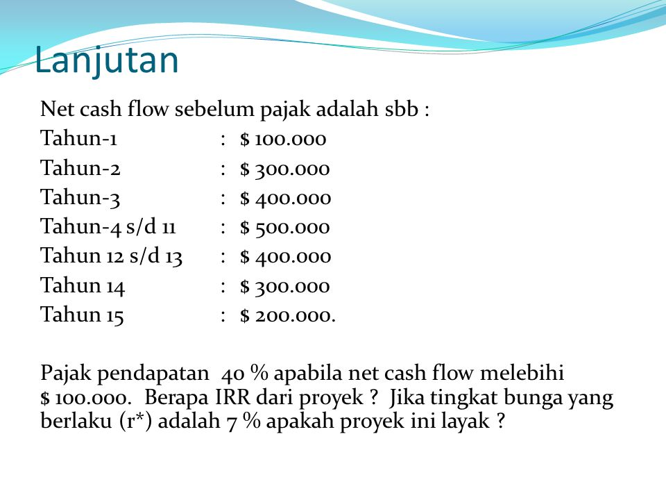 Lanjutan Net cash flow sebelum pajak adalah sbb : Tahun-1 :$ 100.000 Tahun-2:$ 300.000 Tahun-3:$ 400.000 Tahun-4 s/d 11:$ 500.000 Tahun 12 s/d 13:$ 40