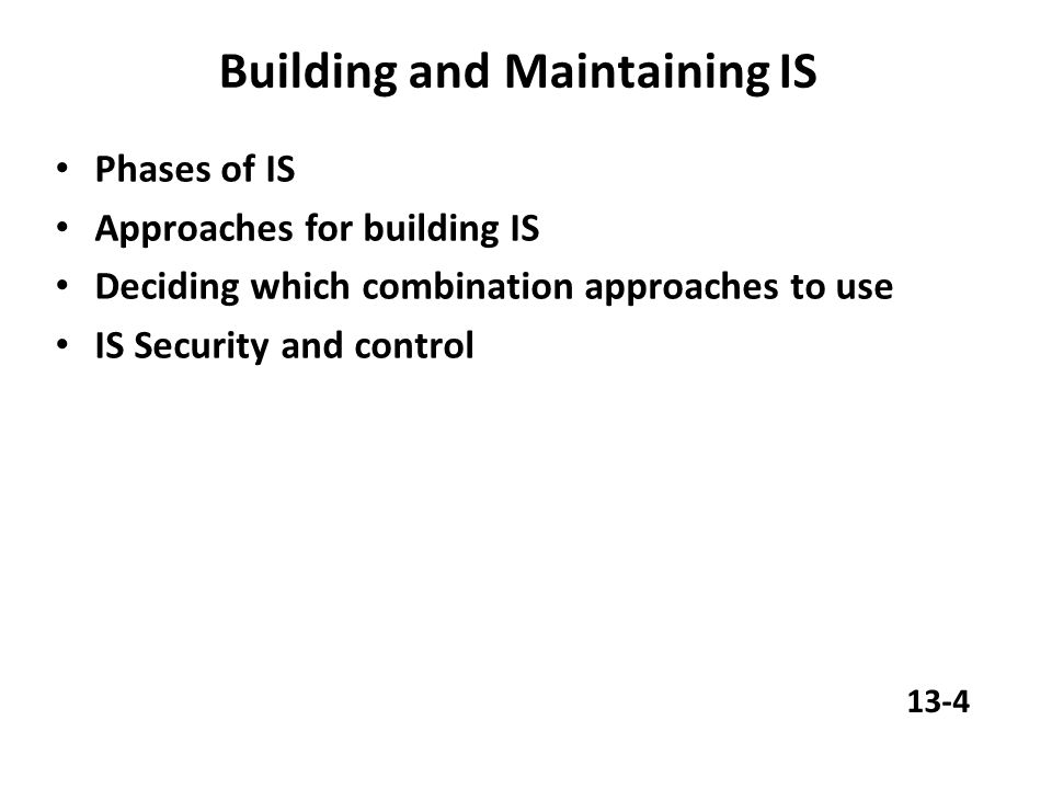 Building and Maintaining IS Phases of IS Approaches for building IS Deciding which combination approaches to use IS Security and control 13-4