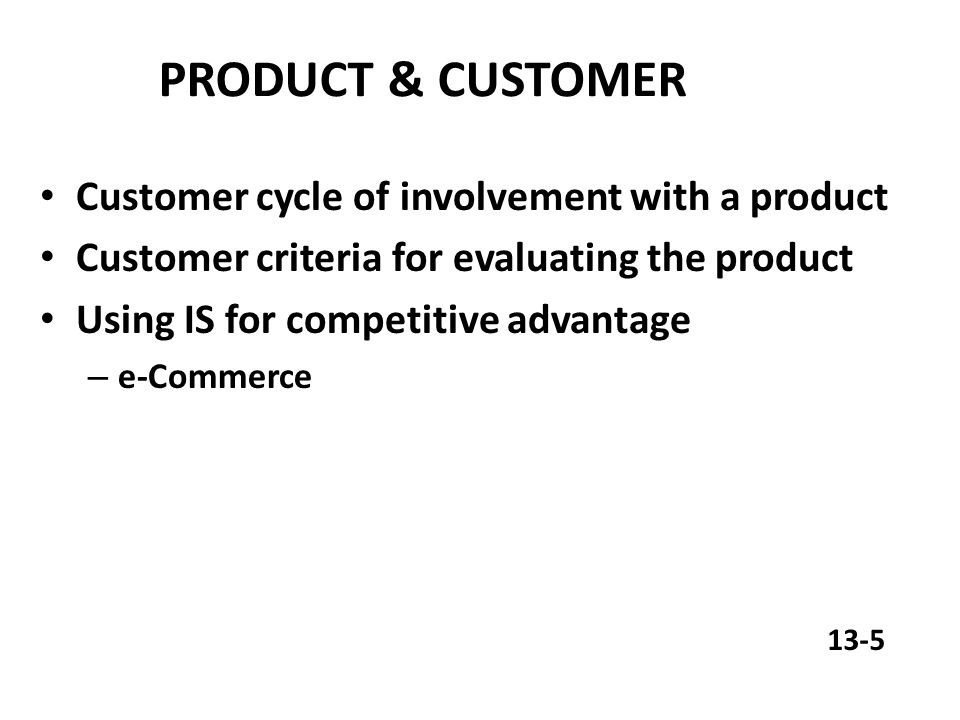 PRODUCT & CUSTOMER Customer cycle of involvement with a product Customer criteria for evaluating the product Using IS for competitive advantage – e-Commerce 13-5