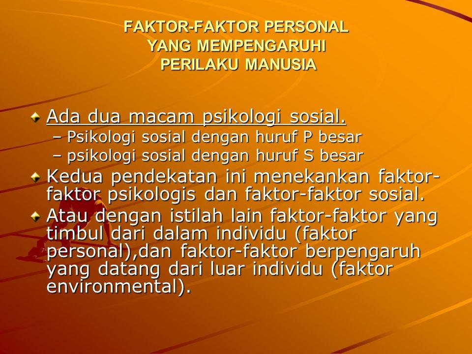 FAKTOR-FAKTOR PERSONAL YANG MEMPENGARUHI PERILAKU MANUSIA Ada dua macam psikologi sosial. –Psikologi sosial dengan huruf P besar –psikologi sosial den