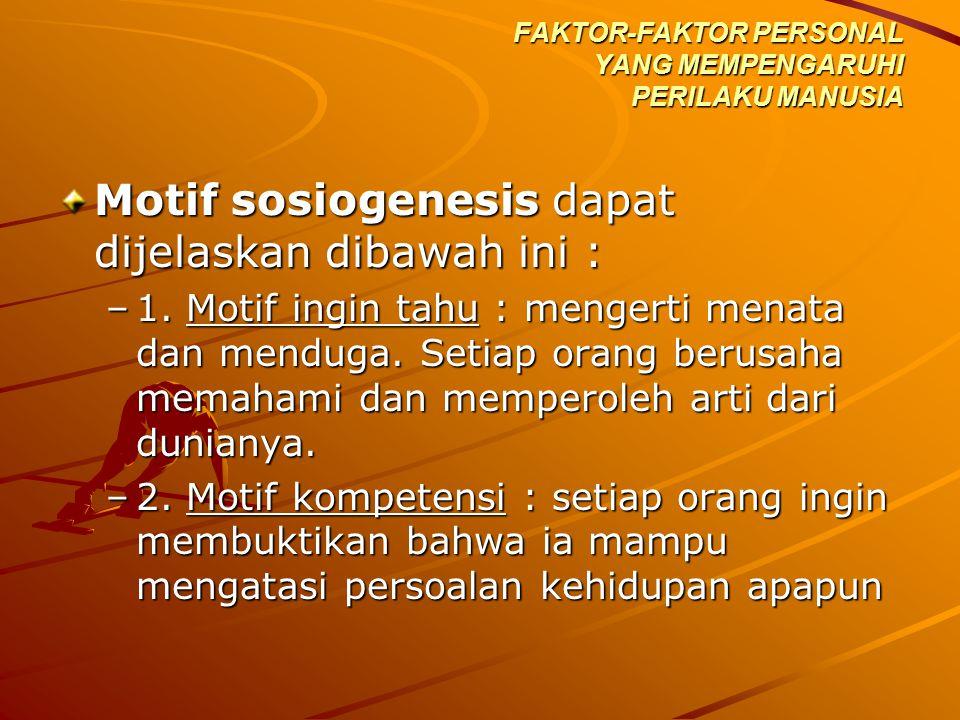 Motif sosiogenesis dapat dijelaskan dibawah ini : –1. Motif ingin tahu : mengerti menata dan menduga. Setiap orang berusaha memahami dan memperoleh ar