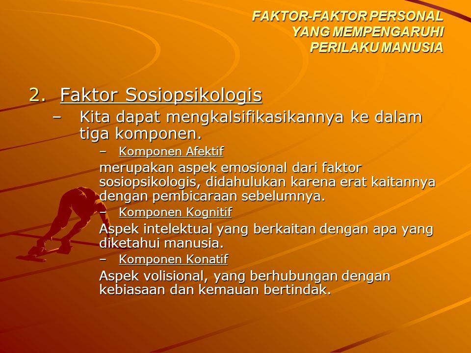 2.Faktor Sosiopsikologis –Kita dapat mengkalsifikasikannya ke dalam tiga komponen. –Komponen Afektif merupakan aspek emosional dari faktor sosiopsikol