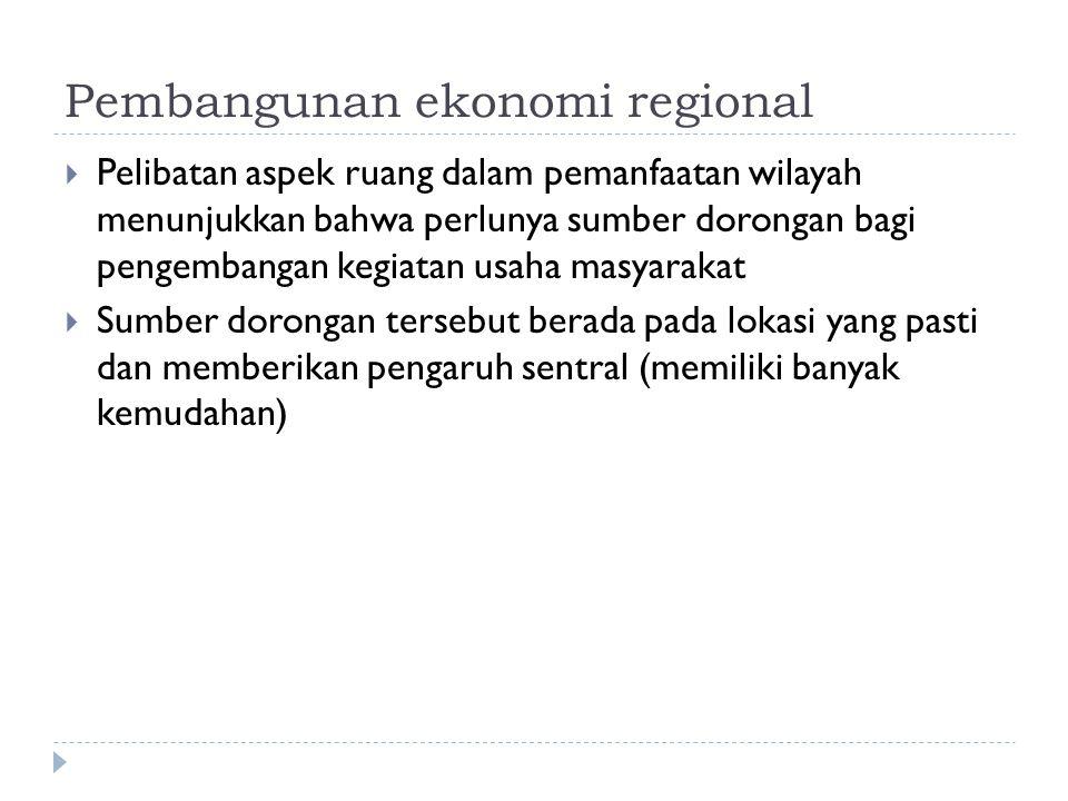Pembangunan ekonomi regional  Pelibatan aspek ruang dalam pemanfaatan wilayah menunjukkan bahwa perlunya sumber dorongan bagi pengembangan kegiatan usaha masyarakat  Sumber dorongan tersebut berada pada lokasi yang pasti dan memberikan pengaruh sentral (memiliki banyak kemudahan)