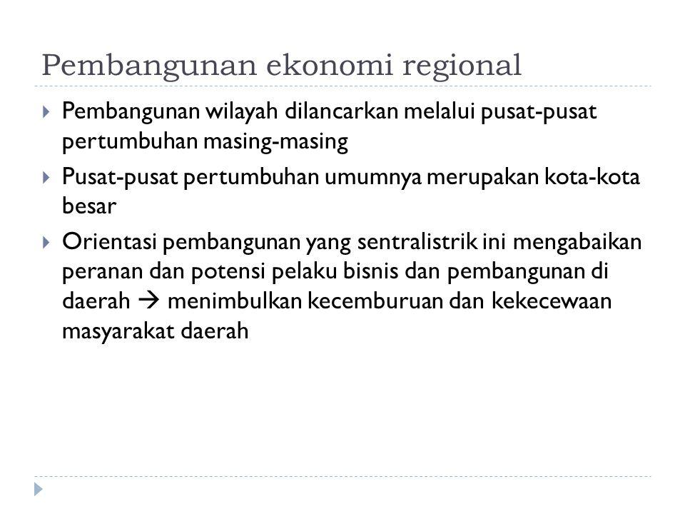Pembangunan ekonomi regional  Pembangunan wilayah dilancarkan melalui pusat-pusat pertumbuhan masing-masing  Pusat-pusat pertumbuhan umumnya merupakan kota-kota besar  Orientasi pembangunan yang sentralistrik ini mengabaikan peranan dan potensi pelaku bisnis dan pembangunan di daerah  menimbulkan kecemburuan dan kekecewaan masyarakat daerah