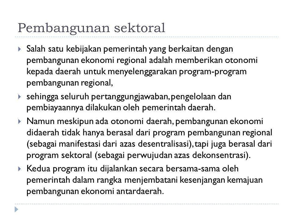 Pembangunan sektoral  Tetapi, sampai saat ini program sektoral masih mendominasi program regional, sehingga otonomi daerah yang nyata, dinamis, dan bertanggung jawab belum terwujud sepenuhnya  Pendekatan sektoral dilakukan melalui kegiatan usaha yang dikelompokkan ke dalam sektor-sektor dan sub-sub sektor