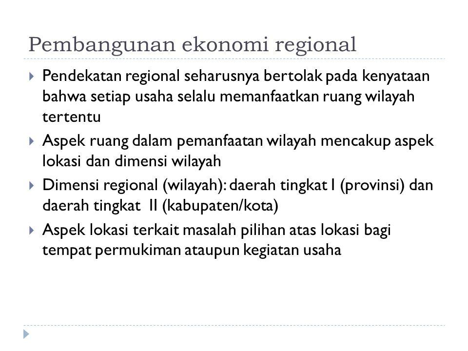 Pembangunan ekonomi regional  Pendekatan regional seharusnya bertolak pada kenyataan bahwa setiap usaha selalu memanfaatkan ruang wilayah tertentu  Aspek ruang dalam pemanfaatan wilayah mencakup aspek lokasi dan dimensi wilayah  Dimensi regional (wilayah): daerah tingkat I (provinsi) dan daerah tingkat II (kabupaten/kota)  Aspek lokasi terkait masalah pilihan atas lokasi bagi tempat permukiman ataupun kegiatan usaha