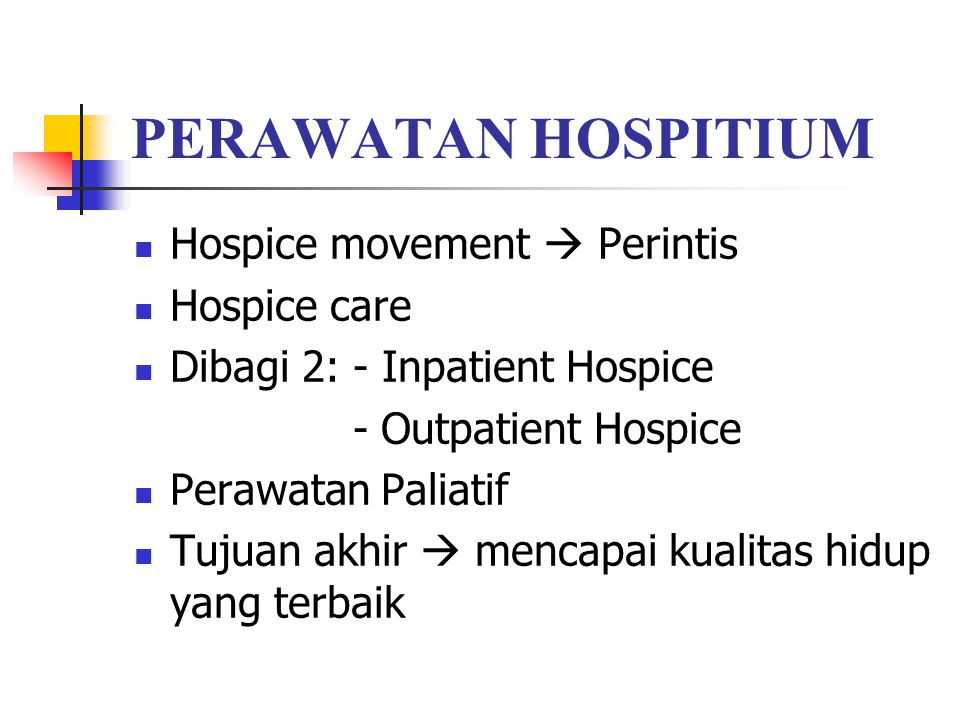 PERAWATAN HOSPITIUM Hospice movement  Perintis Hospice care Dibagi 2: - Inpatient Hospice - Outpatient Hospice Perawatan Paliatif Tujuan akhir  mencapai kualitas hidup yang terbaik