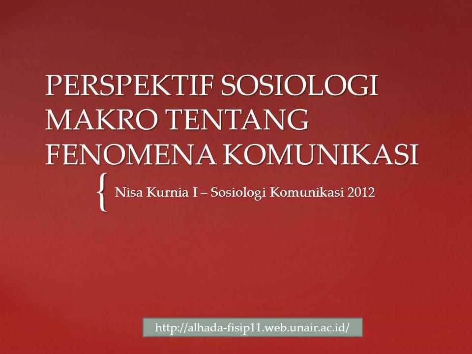 { PERSPEKTIF SOSIOLOGI MAKRO TENTANG FENOMENA KOMUNIKASI Nisa Kurnia I – Sosiologi Komunikasi 2012 http://alhada-fisip11.web.unair.ac.id/