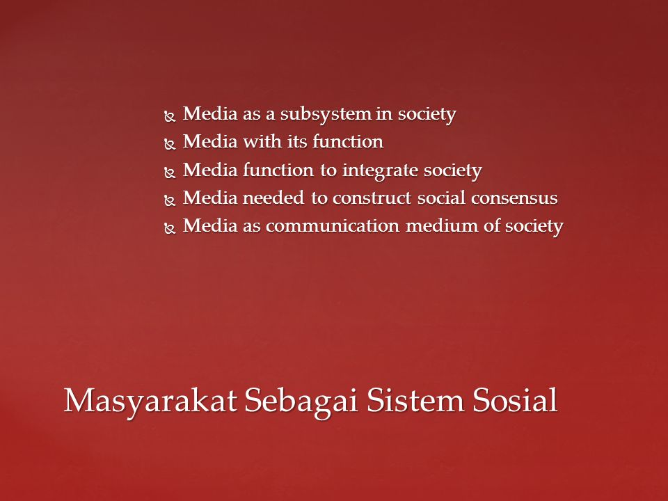  Media as a subsystem in society  Media with its function  Media function to integrate society  Media needed to construct social consensus  Media as communication medium of society Masyarakat Sebagai Sistem Sosial