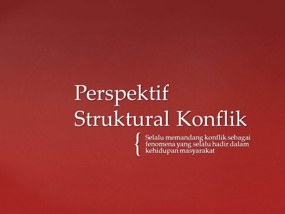 { Selalu memandang konflik sebagai fenomena yang selalu hadir dalam kehidupan masyarakat Perspektif Struktural Konflik