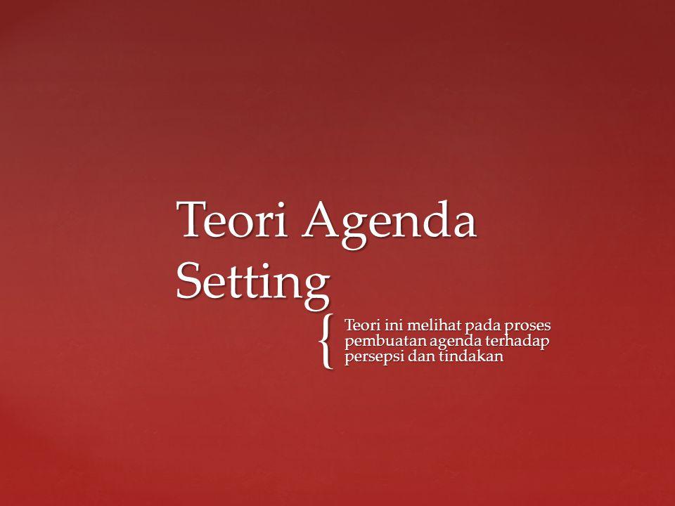{ Teori ini melihat pada proses pembuatan agenda terhadap persepsi dan tindakan Teori Agenda Setting