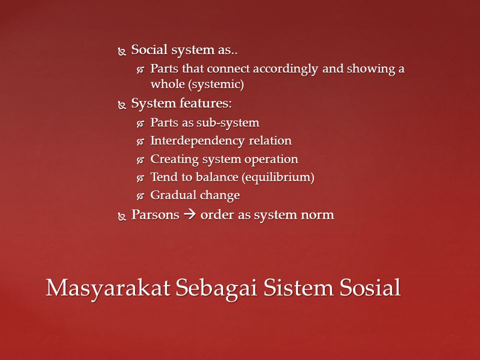  3 asumsi utama masyarakat organisme:  Social reality depict as a system  System process can be understood through the cause- effects relationship between its part.