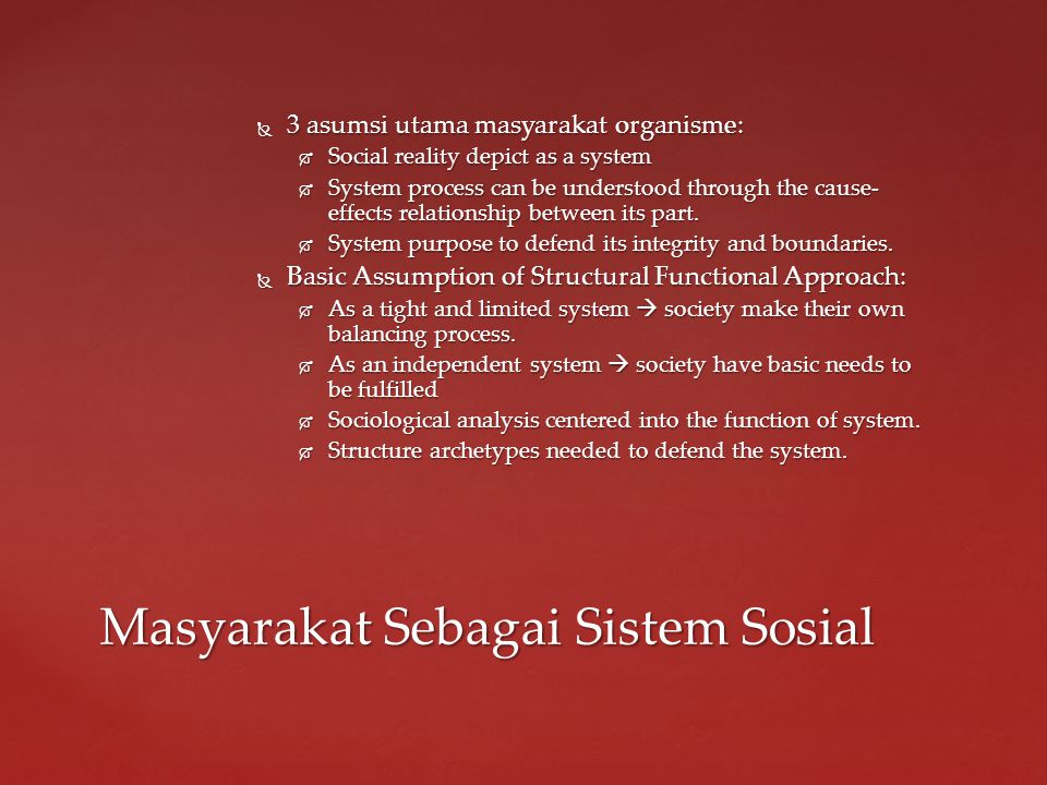  3 asumsi utama masyarakat organisme:  Social reality depict as a system  System process can be understood through the cause- effects relationship