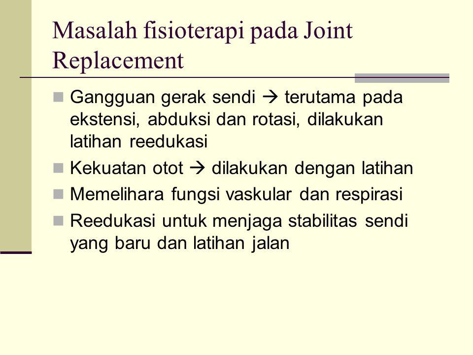 Masalah fisioterapi pada Joint Replacement Gangguan gerak sendi  terutama pada ekstensi, abduksi dan rotasi, dilakukan latihan reedukasi Kekuatan oto