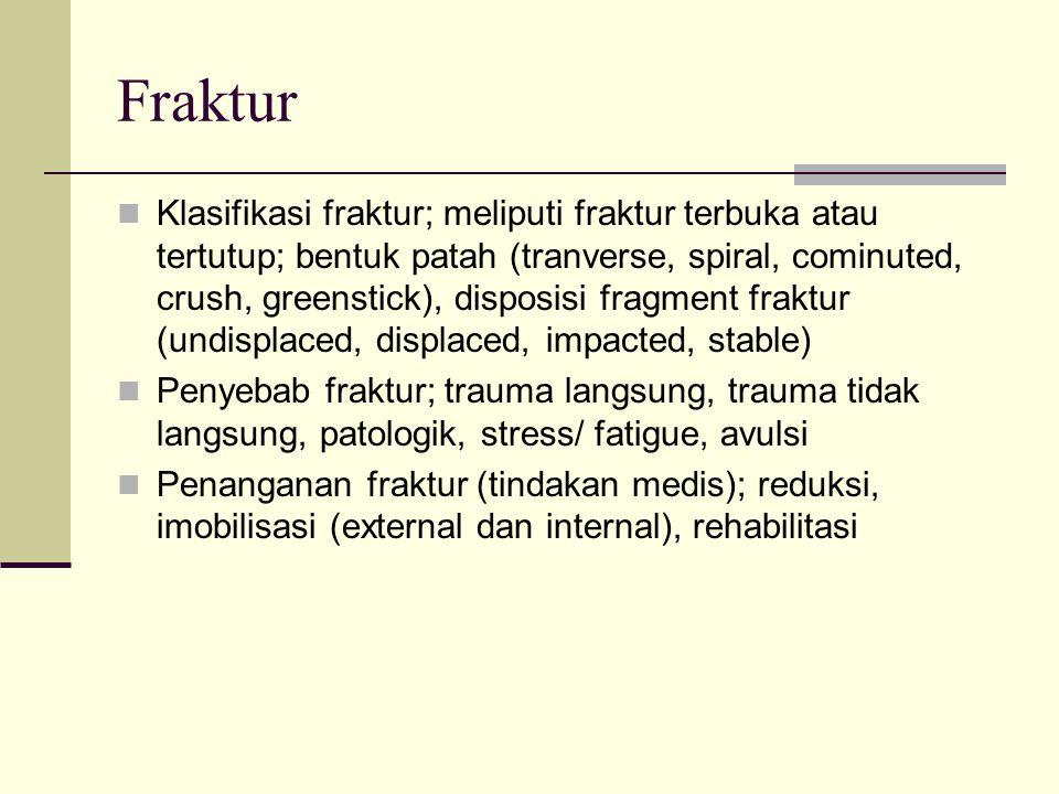 Fraktur Klasifikasi fraktur; meliputi fraktur terbuka atau tertutup; bentuk patah (tranverse, spiral, cominuted, crush, greenstick), disposisi fragmen