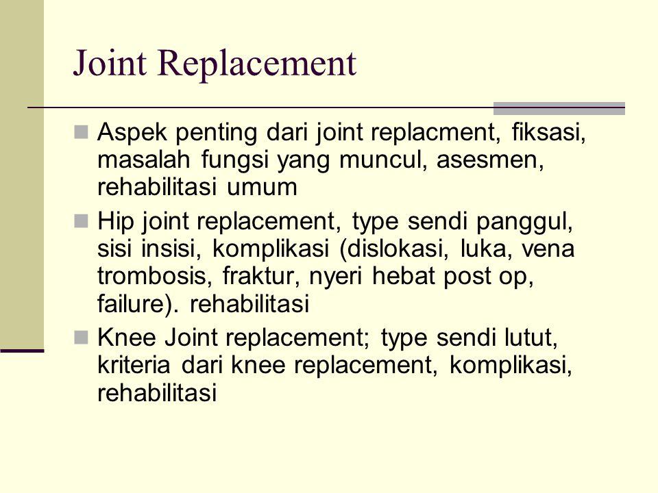 Joint Replacement Aspek penting dari joint replacment, fiksasi, masalah fungsi yang muncul, asesmen, rehabilitasi umum Hip joint replacement, type sen