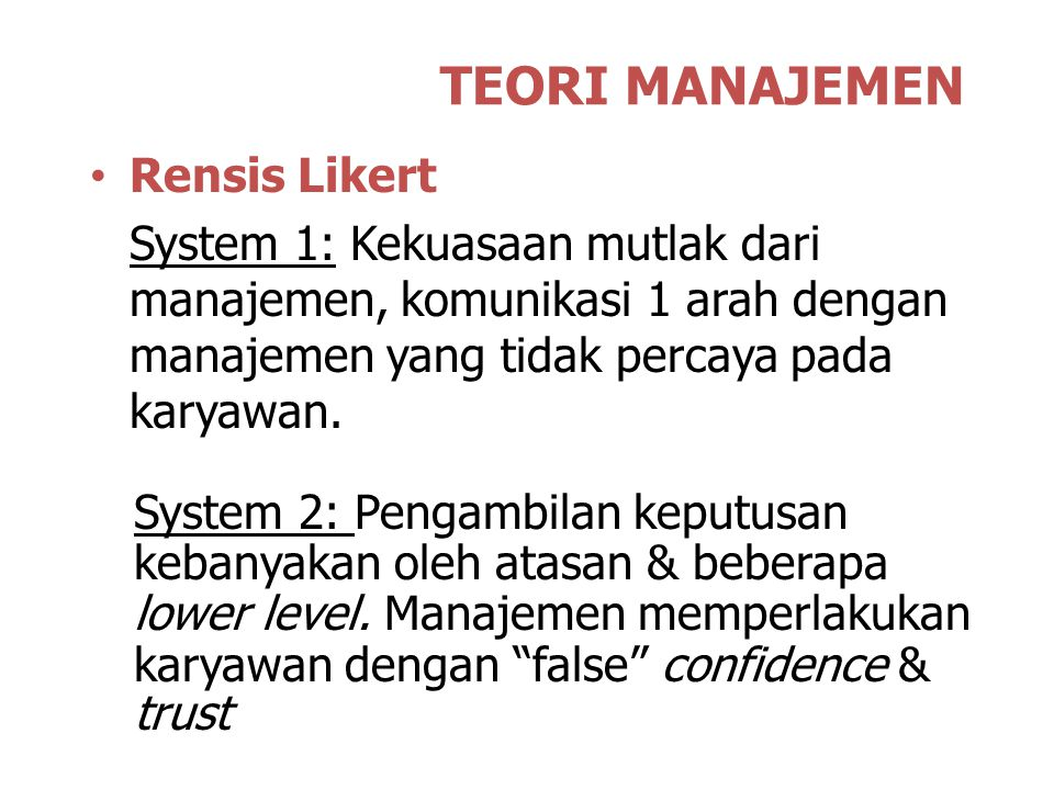 TEORI MANAJEMEN Rensis Likert System 1: Kekuasaan mutlak dari manajemen, komunikasi 1 arah dengan manajemen yang tidak percaya pada karyawan. System 2