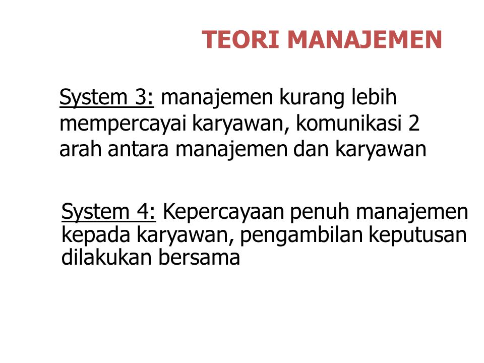 TEORI MANAJEMEN System 3: manajemen kurang lebih mempercayai karyawan, komunikasi 2 arah antara manajemen dan karyawan System 4: Kepercayaan penuh manajemen kepada karyawan, pengambilan keputusan dilakukan bersama