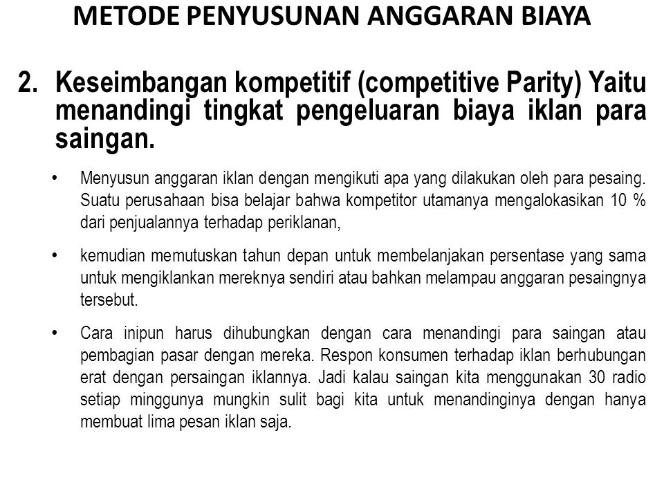2. Keseimbangan kompetitif (competitive Parity) Yaitu menandingi tingkat pengeluaran biaya iklan para saingan. Menyusun anggaran iklan dengan mengikut