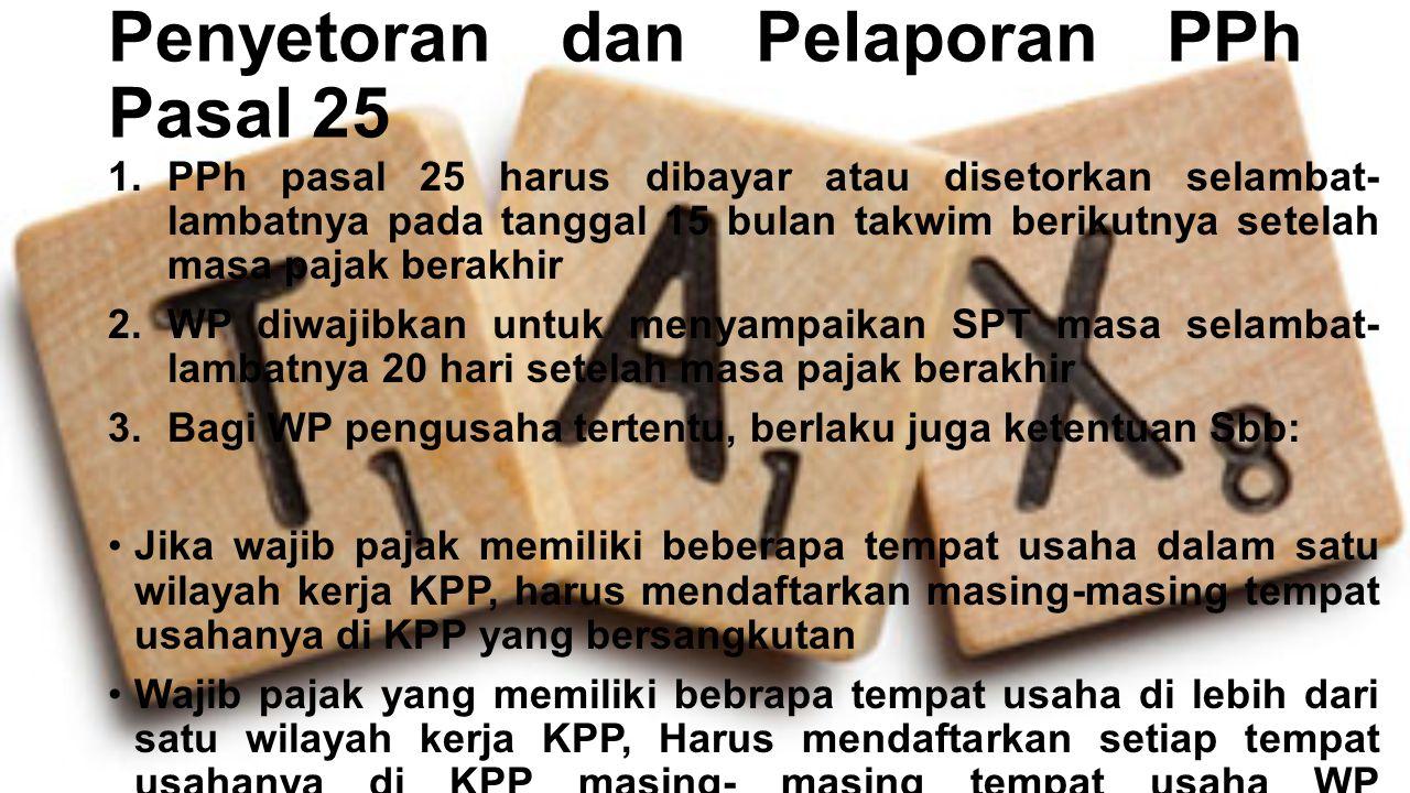 Penyetoran dan Pelaporan PPh Pasal 25 1.PPh pasal 25 harus dibayar atau disetorkan selambat- lambatnya pada tanggal 15 bulan takwim berikutnya setelah