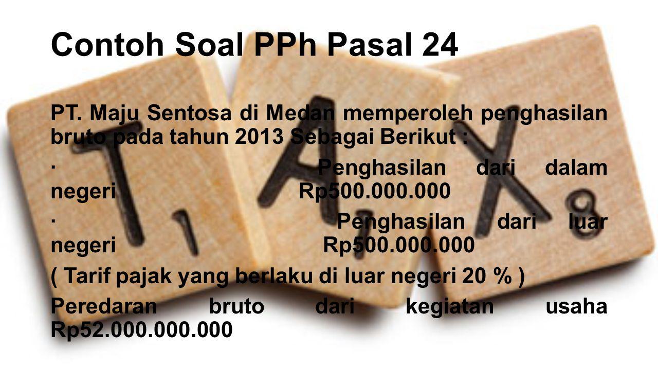 Contoh Soal PPh Pasal 24 PT. Maju Sentosa di Medan memperoleh penghasilan bruto pada tahun 2013 Sebagai Berikut : · Penghasilan dari dalam negeri Rp50