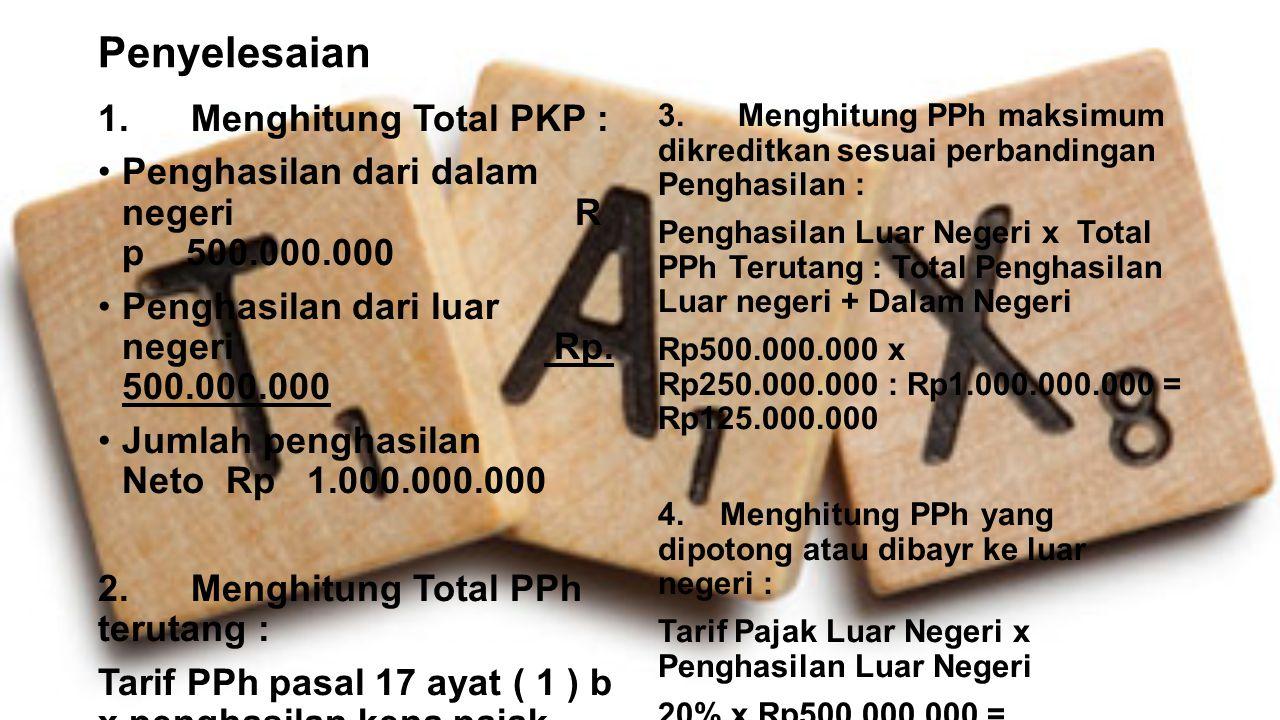 Penyelesaian 1. Menghitung Total PKP : Penghasilan dari dalam negeri R p 500.000.000 Penghasilan dari luar negeri Rp. 500.000.000 Jumlah penghasilan N