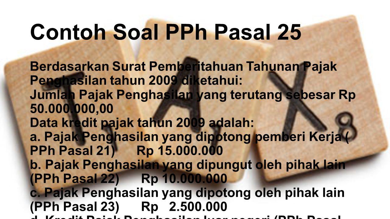 Contoh Soal PPh Pasal 25 Berdasarkan Surat Pemberitahuan Tahunan Pajak Penghasilan tahun 2009 diketahui: Jumlah Pajak Penghasilan yang terutang sebesa