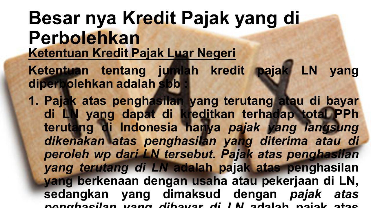 Besar nya Kredit Pajak yang di Perbolehkan Ketentuan Kredit Pajak Luar Negeri Ketentuan tentang jumlah kredit pajak LN yang diperbolehkan adalah sbb :
