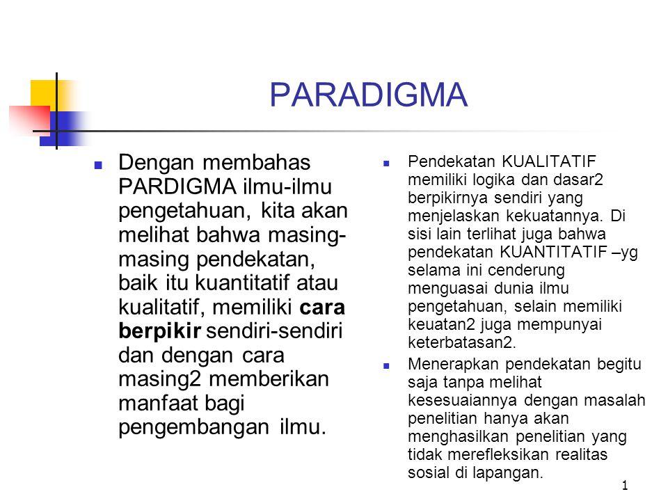 2 PARADIGMA DAN ILMU Paradigma POSITIVISTIK Ilmu didasarkan pada hukum dan prosedur2 baku Secara mendasar ilmu bebeda dari spekulasi dan common sense Bersifat deduktif (dari hal umum dan abstrak menuju yang konkret dan spesifik/khusus) Nomotetik (didasarkan pada hukum2 kausal yang universal yg digunakan untuk menjelaskan peristiwa2 sosial seta hub bariabel2 di dalamnya) Ilmu adl pengetahuan yang diperoleh dari indra, sumber pengetahuan lain dianggap tidak reliabel Ilmu bebas nilai (dapat dan perlu memisahkan fakta dari nilai) (Sarantakos, 1993)