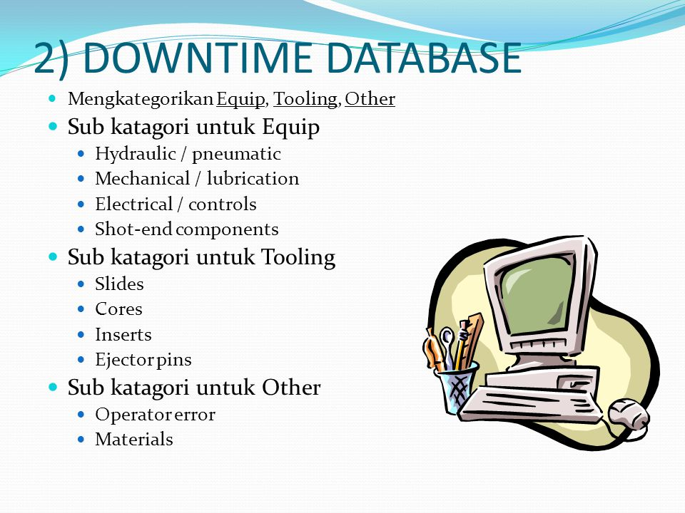 2) DOWNTIME DATABASE Mengkategorikan Equip, Tooling, Other Sub katagori untuk Equip Hydraulic / pneumatic Mechanical / lubrication Electrical / controls Shot-end components Sub katagori untuk Tooling Slides Cores Inserts Ejector pins Sub katagori untuk Other Operator error Materials