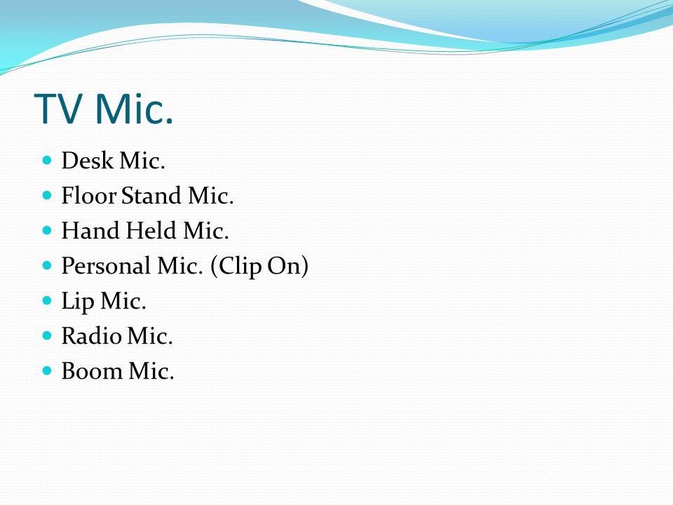 TV Mic. Desk Mic. Floor Stand Mic. Hand Held Mic. Personal Mic. (Clip On) Lip Mic. Radio Mic. Boom Mic.