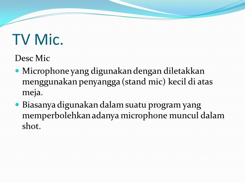 TV Mic. Desc Mic Microphone yang digunakan dengan diletakkan menggunakan penyangga (stand mic) kecil di atas meja. Biasanya digunakan dalam suatu prog