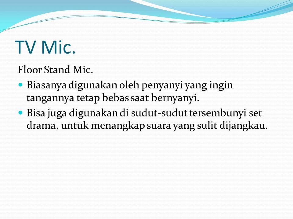 TV Mic. Floor Stand Mic. Biasanya digunakan oleh penyanyi yang ingin tangannya tetap bebas saat bernyanyi. Bisa juga digunakan di sudut-sudut tersembu