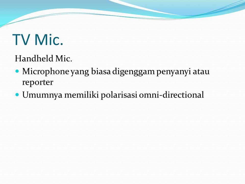 TV Mic. Handheld Mic. Microphone yang biasa digenggam penyanyi atau reporter Umumnya memiliki polarisasi omni-directional