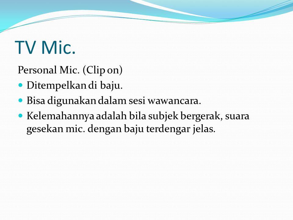 TV Mic. Personal Mic. (Clip on) Ditempelkan di baju. Bisa digunakan dalam sesi wawancara. Kelemahannya adalah bila subjek bergerak, suara gesekan mic.
