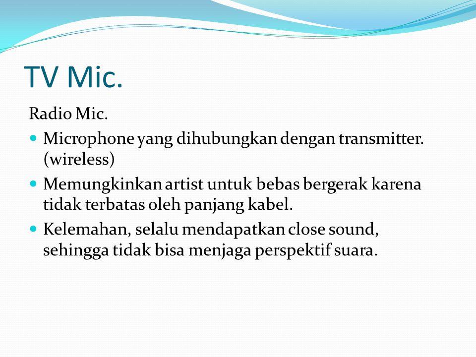 TV Mic. Radio Mic. Microphone yang dihubungkan dengan transmitter. (wireless) Memungkinkan artist untuk bebas bergerak karena tidak terbatas oleh panj