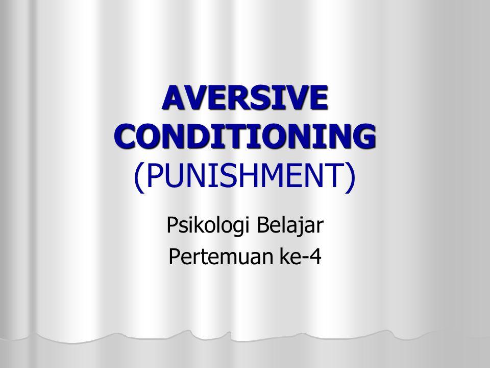AVERSIVE CONDITIONING AVERSIVE CONDITIONING (PUNISHMENT) Psikologi Belajar Pertemuan ke-4