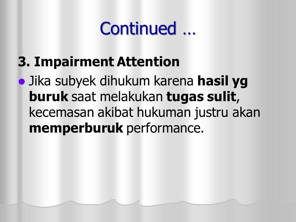 Continued … 3. Impairment Attention Jika subyek dihukum karena hasil yg buruk saat melakukan tugas sulit, kecemasan akibat hukuman justru akan memperb
